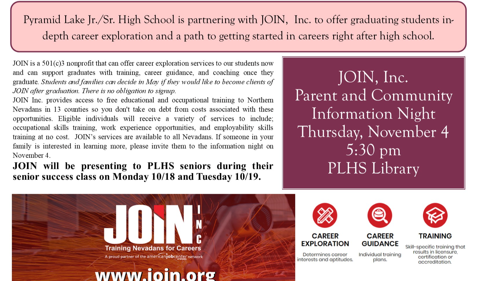 Pyramid Lake Jr./Sr. High School is partnering with JOIN,  Inc. JOIN is a 501(c)3 nonprofit that can offer career exploration services to our students now and can support graduates with training, career guidance, and coaching once they graduate. Students and families can decide in May if they would like to become clients of JOIN after graduation. There is no obligation to signup.  JOIN Inc. provides access to freeeducational and occupational training to Northern Nevadans in 13 counties so you don't take on debt fromcosts associated with these opportunities. Eligible individuals will receive a variety of services to include; occupational skills training, work experience opportunities, and employability skills training at no cost. JOIN's services are available to all Nevadans. If someone in your family is interested in learning more, please invite them to the information night on November 4.  JOIN will be presenting to PLHS seniors during their senior success class on Monday 10/18 and Tuesday 10/19. to offer graduating students in-depth career exploration and a path to getting started in careers right after high school. JOIN, Inc.  Parent and Community Information Night  Thursday, November 4 5:30 pm PLHS Library